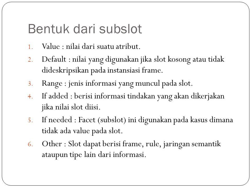 Bentuk dari subslot 1. Value : nilai dari suatu atribut. 2. Default : nilai yang digunakan jika slot kosong atau tidak dideskripsikan pada instansiasi
