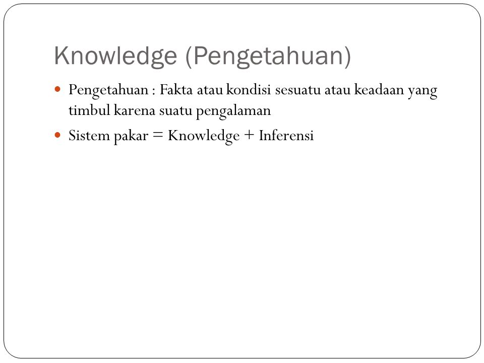 Hierarki Knowledge NOISE DATA INFORMASI KNOWLEDGE META KNOWLEDGE Data yang masih kabur Data yang sudah di proses Informasi sangat khusus Knowlegde dan keahlian Hal yang paling potensial