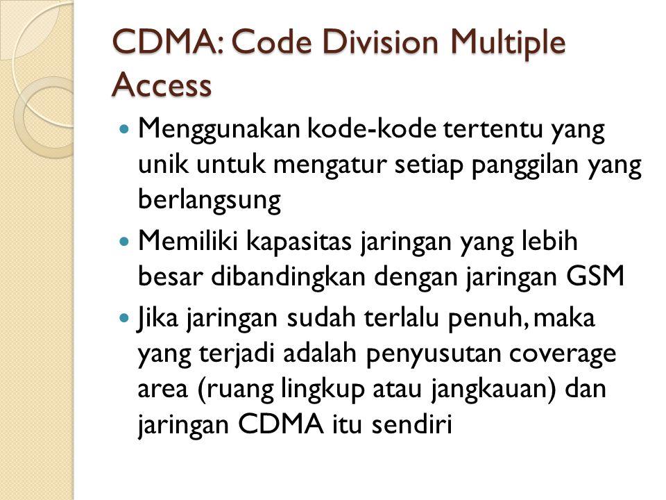 CDMA: Code Division Multiple Access Menggunakan kode-kode tertentu yang unik untuk mengatur setiap panggilan yang berlangsung Memiliki kapasitas jarin