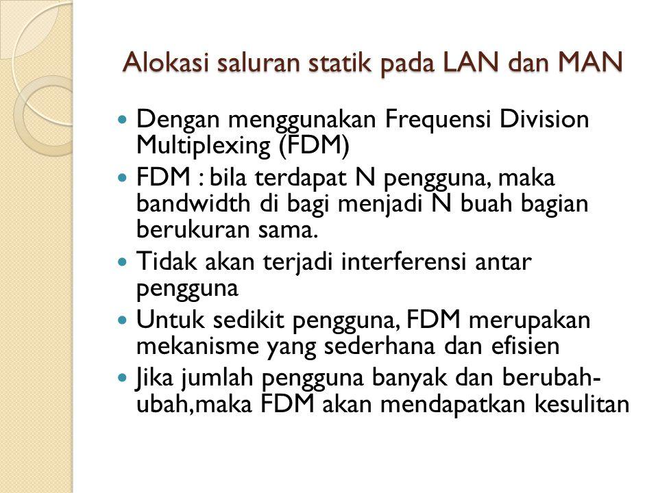 Alokasi saluran statik pada LAN dan MAN Dengan menggunakan Frequensi Division Multiplexing (FDM) FDM : bila terdapat N pengguna, maka bandwidth di bag