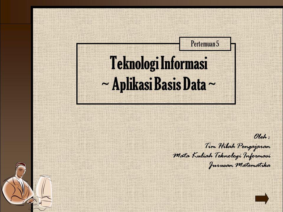 Teknologi Informasi ~ Aplikasi Basis Data ~ Oleh : Tim Hibah Pengajaran Mata Kuliah Teknologi Informasi Jurusan Matematika Pertemuan 5