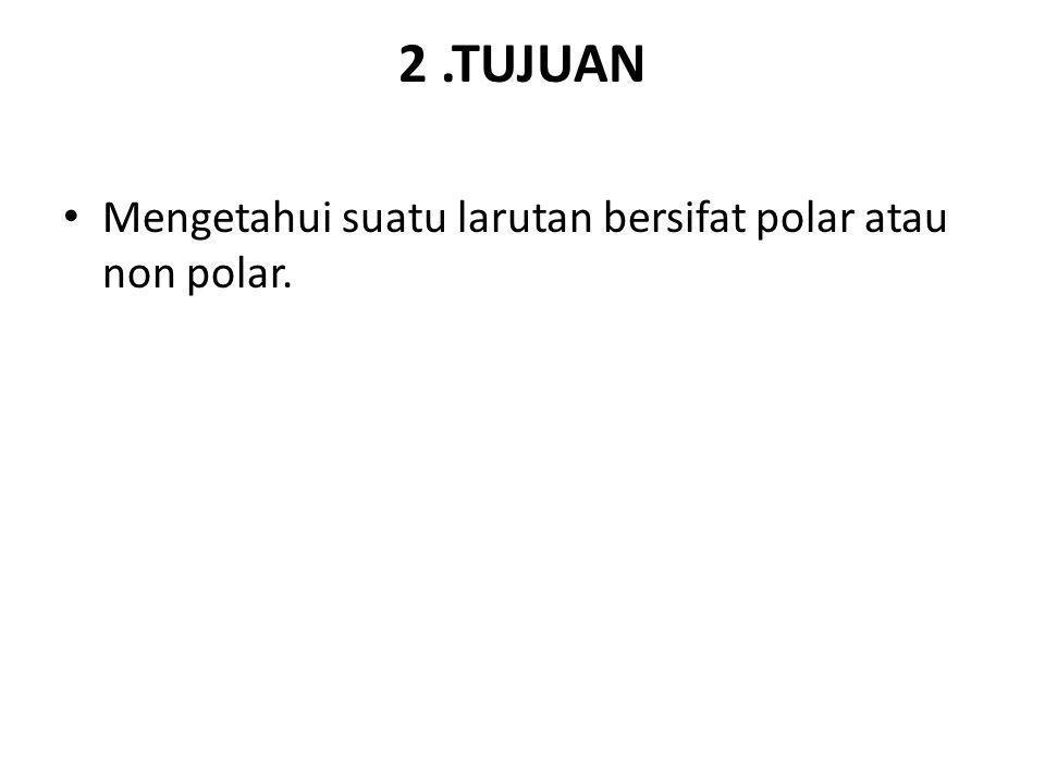 2.TUJUAN Mengetahui suatu larutan bersifat polar atau non polar.