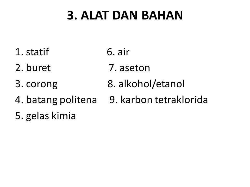 3. ALAT DAN BAHAN 1. statif 6. air 2. buret 7. aseton 3. corong 8. alkohol/etanol 4. batang politena 9. karbon tetraklorida 5. gelas kimia