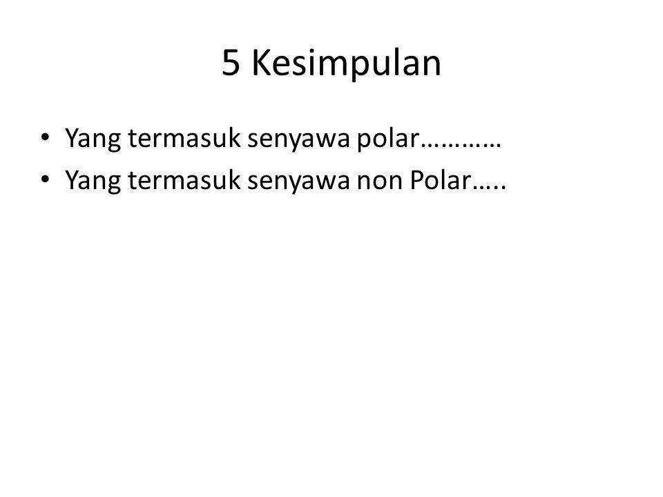5 Kesimpulan Yang termasuk senyawa polar………… Yang termasuk senyawa non Polar…..