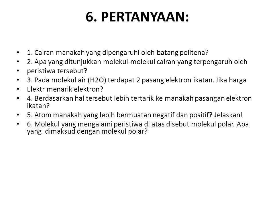 6. PERTANYAAN: 1. Cairan manakah yang dipengaruhi oleh batang politena? 2. Apa yang ditunjukkan molekul-molekul cairan yang terpengaruh oleh peristiwa