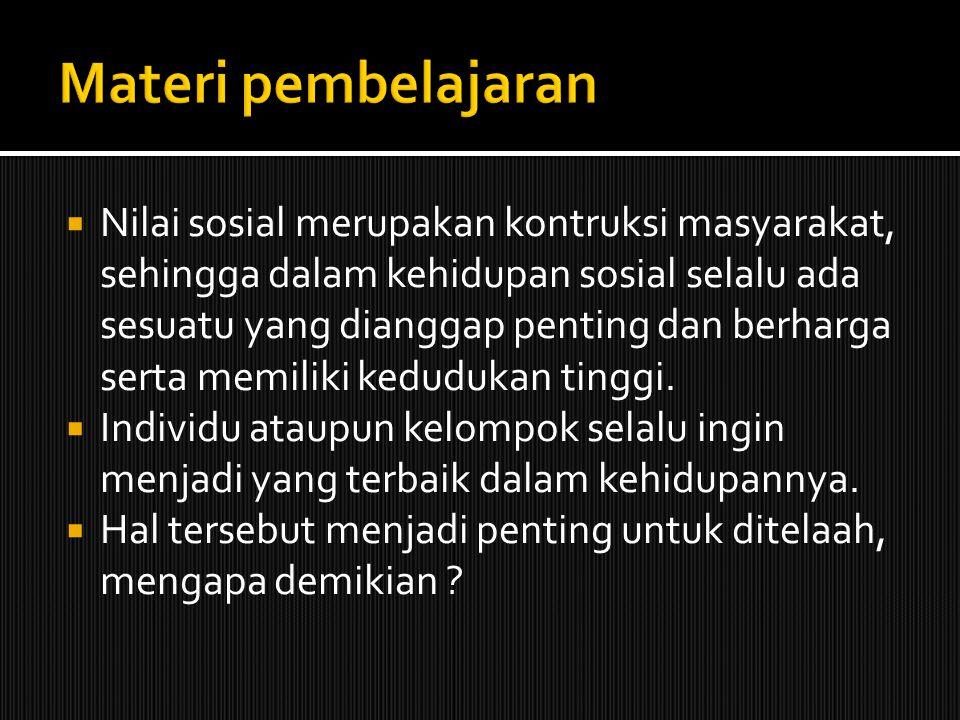  Nilai sosial merupakan kontruksi masyarakat, sehingga dalam kehidupan sosial selalu ada sesuatu yang dianggap penting dan berharga serta memiliki ke
