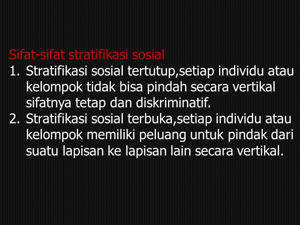 Sifat-sifat stratifikasi sosial 1.Stratifikasi sosial tertutup,setiap individu atau kelompok tidak bisa pindah secara vertikal sifatnya tetap dan disk