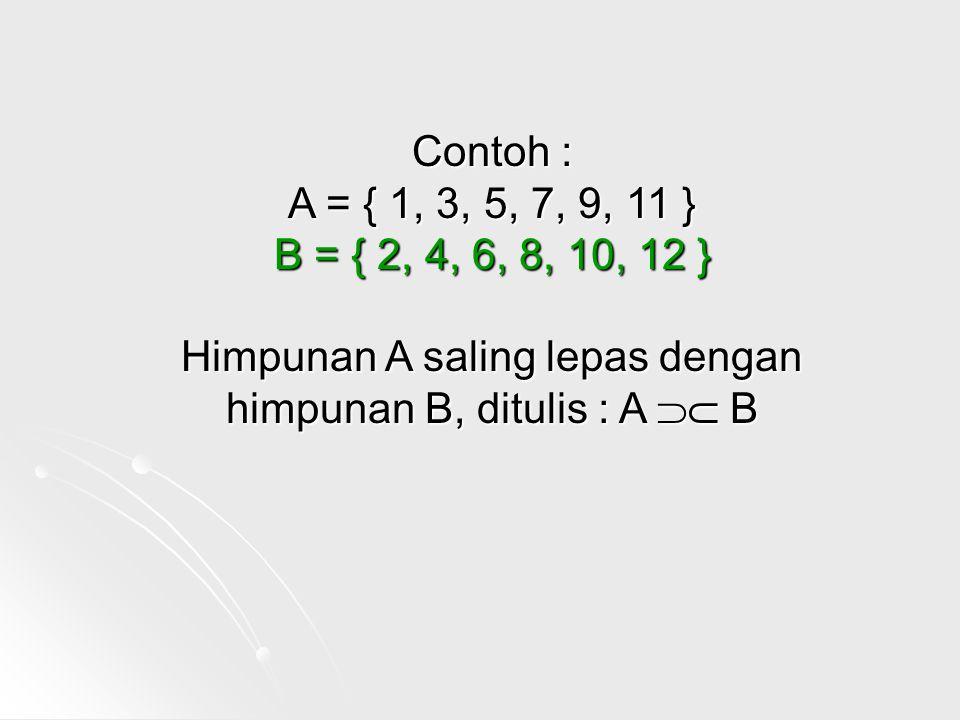 Contoh : A = { 1, 3, 5, 7, 9, 11 } B = { 2, 4, 6, 8, 10, 12 } Himpunan A saling lepas dengan himpunan B, ditulis : A  B