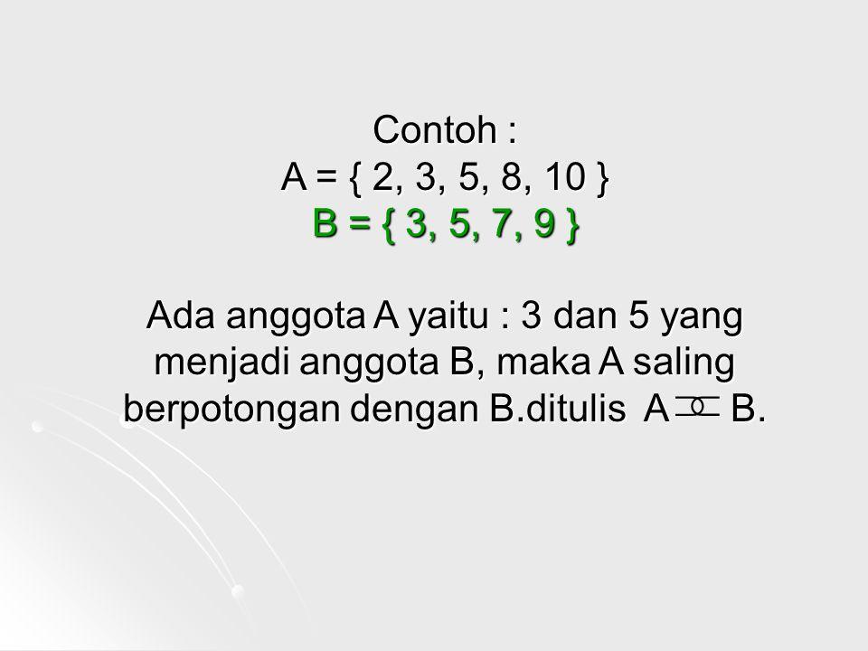 Contoh : A = { 2, 3, 5, 8, 10 } B = { 3, 5, 7, 9 } Ada anggota A yaitu : 3 dan 5 yang menjadi anggota B, maka A saling berpotongan dengan B.ditulis A B.