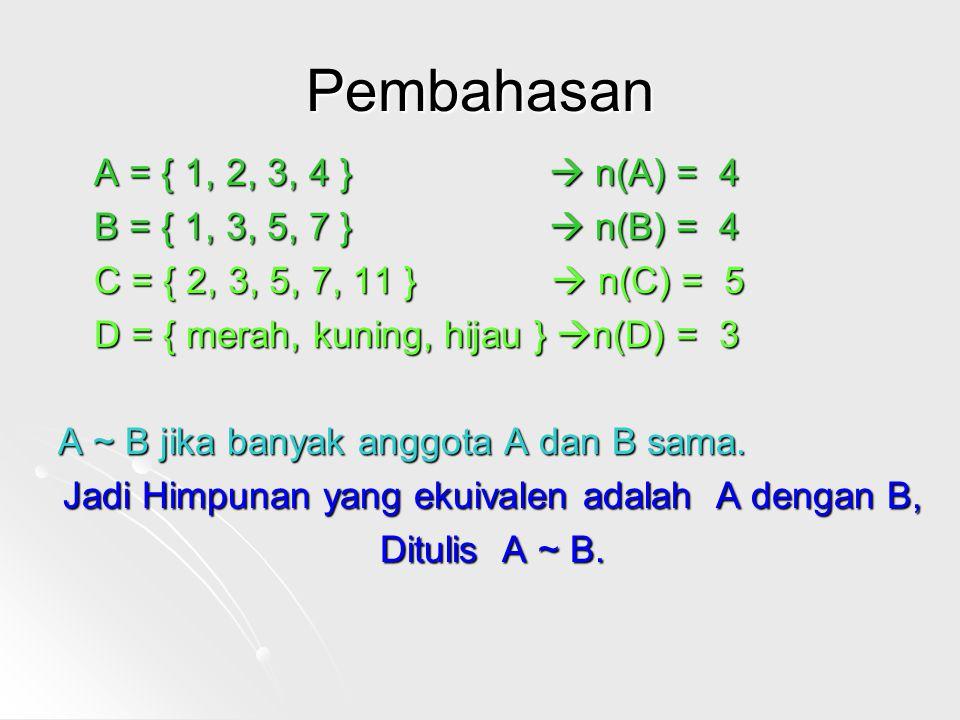Pembahasan A = { 1, 2, 3, 4 }  n(A) = 4 B = { 1, 3, 5, 7 }  n(B) = 4 C = { 2, 3, 5, 7, 11 }  n(C) = 5 D = { merah, kuning, hijau } n(D) = 3 A ~ B jika banyak anggota A dan B sama.