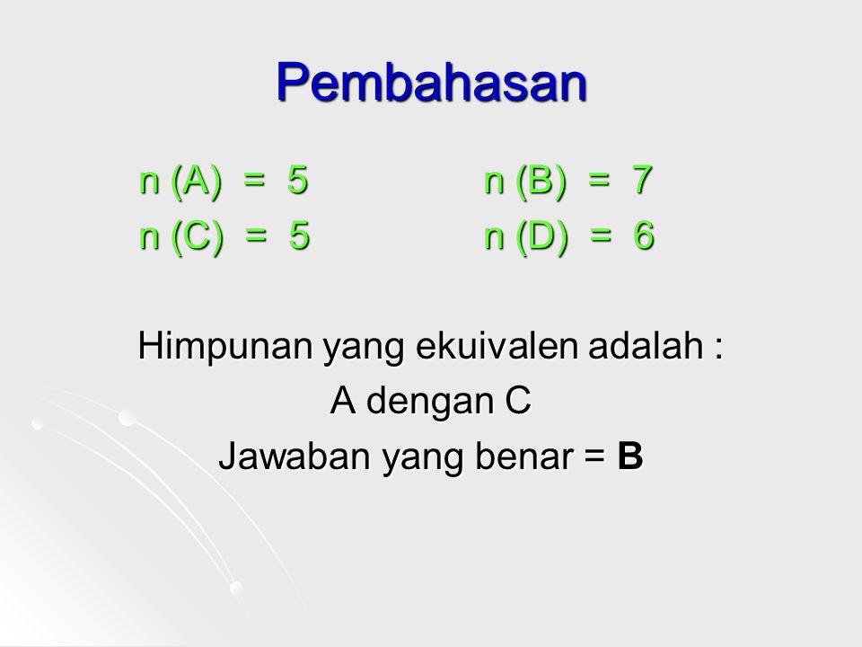 Pembahasan n (A) = 5n (B) = 7 n (C) = 5n (D) = 6 Himpunan yang ekuivalen adalah : A dengan C Jawaban yang benar = B