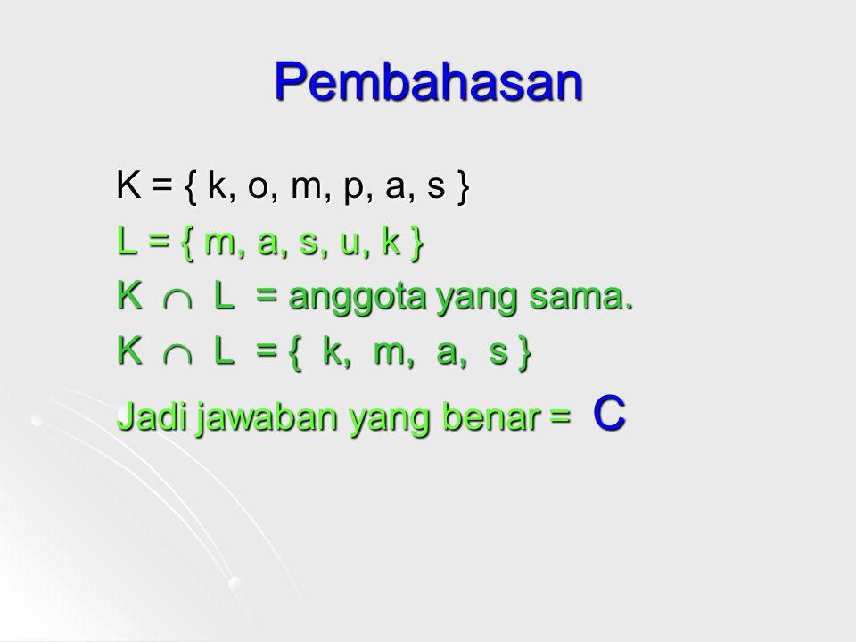 Pembahasan K = { k, o, m, p, a, s } L = { m, a, s, u, k } K  L = anggota yang sama.