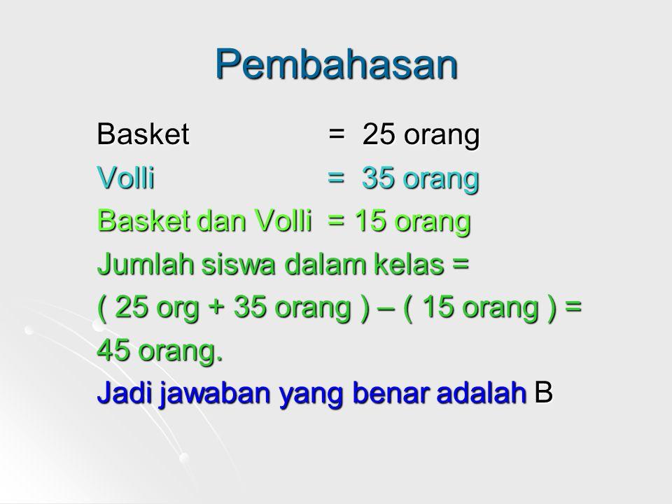 Pembahasan Basket = 25 orang Volli = 35 orang Basket dan Volli = 15 orang Jumlah siswa dalam kelas = ( 25 org + 35 orang ) – ( 15 orang ) = 45 orang.