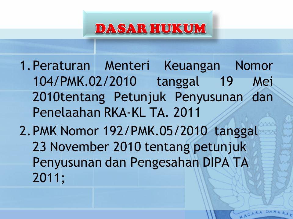 1.Peraturan Menteri Keuangan Nomor 104/PMK.02/2010 tanggal 19 Mei 2010tentang Petunjuk Penyusunan dan Penelaahan RKA-KL TA. 2011 2.PMK Nomor 192/PMK.0