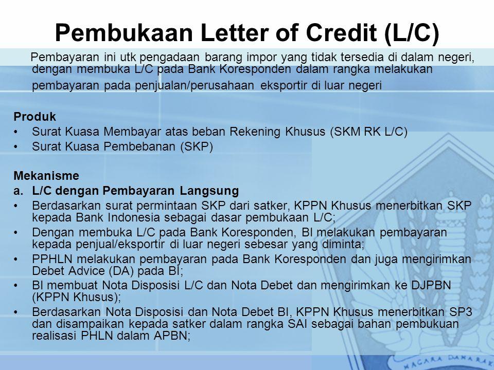 Pembukaan Letter of Credit (L/C) Pembayaran ini utk pengadaan barang impor yang tidak tersedia di dalam negeri, dengan membuka L/C pada Bank Koresponden dalam rangka melakukan pembayaran pada penjualan/perusahaan eksportir di luar negeri Produk Surat Kuasa Membayar atas beban Rekening Khusus (SKM RK L/C) Surat Kuasa Pembebanan (SKP) Mekanisme a.L/C dengan Pembayaran Langsung Berdasarkan surat permintaan SKP dari satker, KPPN Khusus menerbitkan SKP kepada Bank Indonesia sebagai dasar pembukaan L/C; Dengan membuka L/C pada Bank Koresponden, BI melakukan pembayaran kepada penjual/eksportir di luar negeri sebesar yang diminta; PPHLN melakukan pembayaran pada Bank Koresponden dan juga mengirimkan Debet Advice (DA) pada BI; BI membuat Nota Disposisi L/C dan Nota Debet dan mengirimkan ke DJPBN (KPPN Khusus); Berdasarkan Nota Disposisi dan Nota Debet BI, KPPN Khusus menerbitkan SP3 dan disampaikan kepada satker dalam rangka SAI sebagai bahan pembukuan realisasi PHLN dalam APBN;