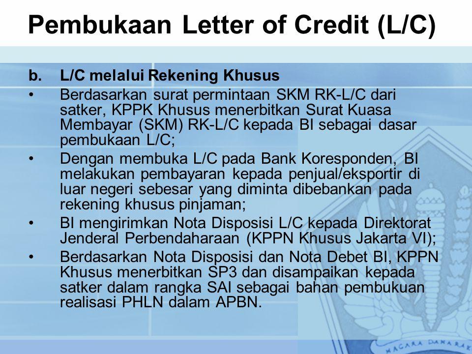 b.L/C melalui Rekening Khusus Berdasarkan surat permintaan SKM RK-L/C dari satker, KPPK Khusus menerbitkan Surat Kuasa Membayar (SKM) RK-L/C kepada BI sebagai dasar pembukaan L/C; Dengan membuka L/C pada Bank Koresponden, BI melakukan pembayaran kepada penjual/eksportir di luar negeri sebesar yang diminta dibebankan pada rekening khusus pinjaman; BI mengirimkan Nota Disposisi L/C kepada Direktorat Jenderal Perbendaharaan (KPPN Khusus Jakarta VI); Berdasarkan Nota Disposisi dan Nota Debet BI, KPPN Khusus menerbitkan SP3 dan disampaikan kepada satker dalam rangka SAI sebagai bahan pembukuan realisasi PHLN dalam APBN.