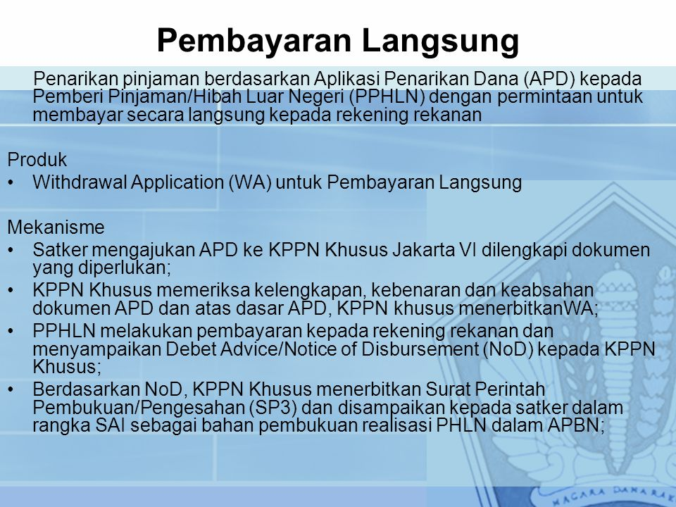Pembayaran Langsung Penarikan pinjaman berdasarkan Aplikasi Penarikan Dana (APD) kepada Pemberi Pinjaman/Hibah Luar Negeri (PPHLN) dengan permintaan untuk membayar secara langsung kepada rekening rekanan Produk Withdrawal Application (WA) untuk Pembayaran Langsung Mekanisme Satker mengajukan APD ke KPPN Khusus Jakarta VI dilengkapi dokumen yang diperlukan; KPPN Khusus memeriksa kelengkapan, kebenaran dan keabsahan dokumen APD dan atas dasar APD, KPPN khusus menerbitkanWA; PPHLN melakukan pembayaran kepada rekening rekanan dan menyampaikan Debet Advice/Notice of Disbursement (NoD) kepada KPPN Khusus; Berdasarkan NoD, KPPN Khusus menerbitkan Surat Perintah Pembukuan/Pengesahan (SP3) dan disampaikan kepada satker dalam rangka SAI sebagai bahan pembukuan realisasi PHLN dalam APBN;