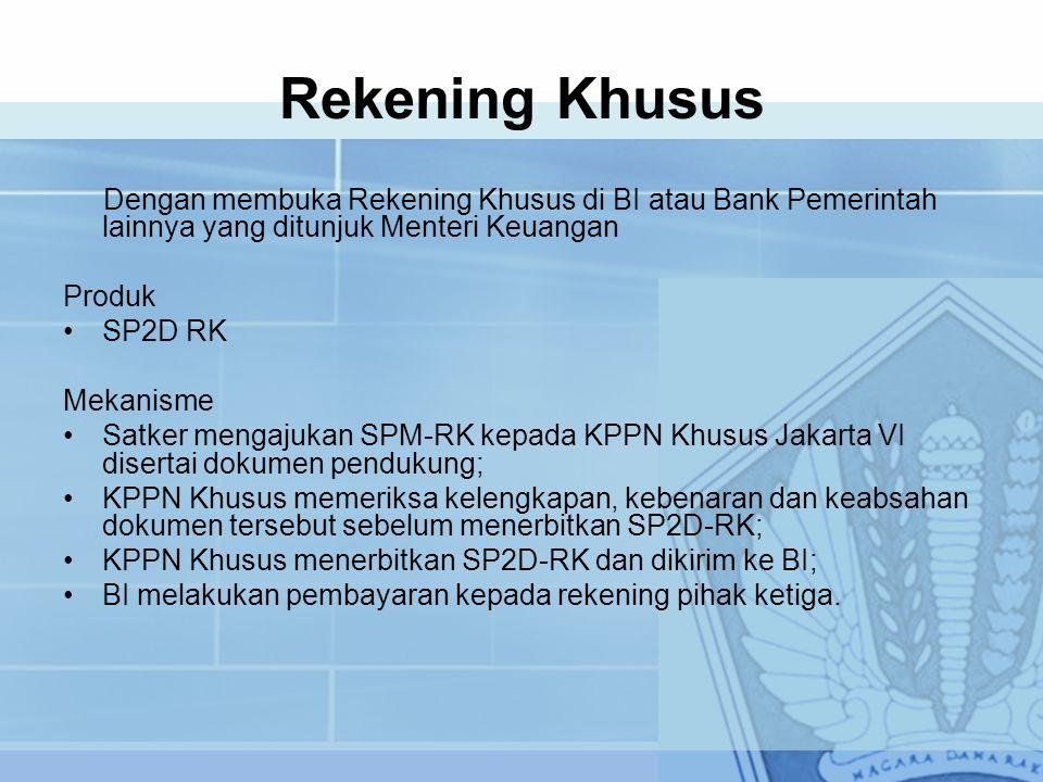 Rekening Khusus Dengan membuka Rekening Khusus di BI atau Bank Pemerintah lainnya yang ditunjuk Menteri Keuangan Produk SP2D RK Mekanisme Satker mengajukan SPM-RK kepada KPPN Khusus Jakarta VI disertai dokumen pendukung; KPPN Khusus memeriksa kelengkapan, kebenaran dan keabsahan dokumen tersebut sebelum menerbitkan SP2D-RK; KPPN Khusus menerbitkan SP2D-RK dan dikirim ke BI; BI melakukan pembayaran kepada rekening pihak ketiga.