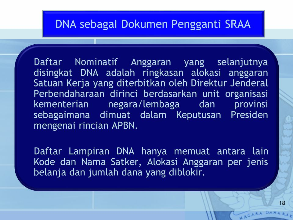 18 Daftar Nominatif Anggaran yang selanjutnya disingkat DNA adalah ringkasan alokasi anggaran Satuan Kerja yang diterbitkan oleh Direktur Jenderal Per