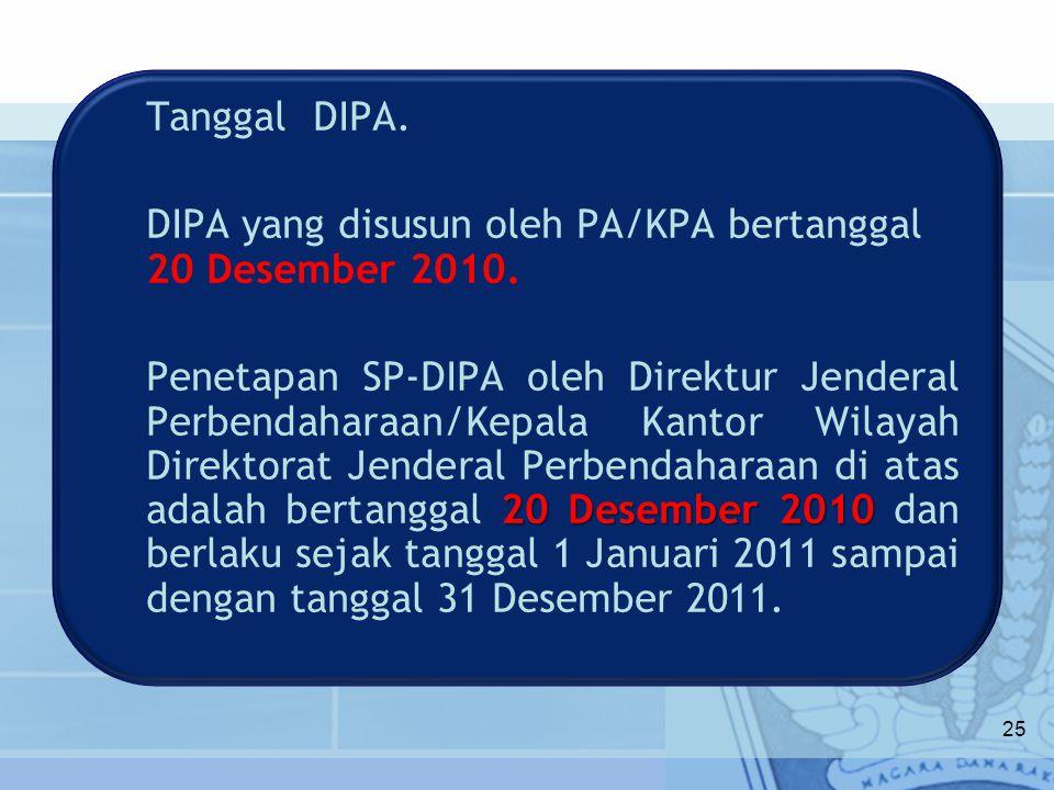 Tanggal DIPA. DIPA yang disusun oleh PA/KPA bertanggal 20 Desember 2010. 20 Desember 2010 Penetapan SP-DIPA oleh Direktur Jenderal Perbendaharaan/Kepa