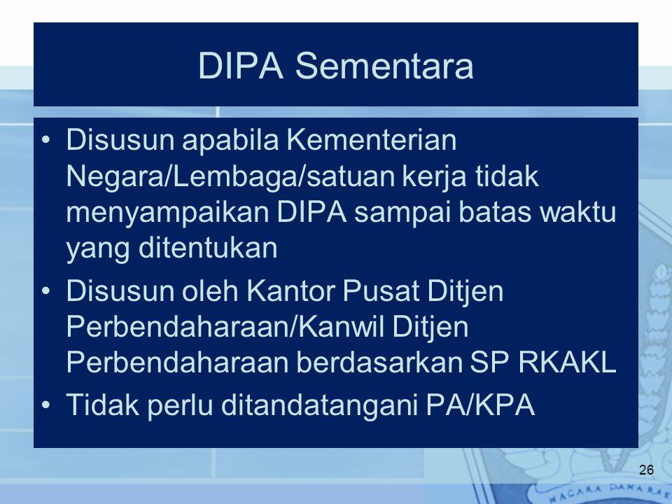 DIPA Sementara Disusun apabila Kementerian Negara/Lembaga/satuan kerja tidak menyampaikan DIPA sampai batas waktu yang ditentukan Disusun oleh Kantor