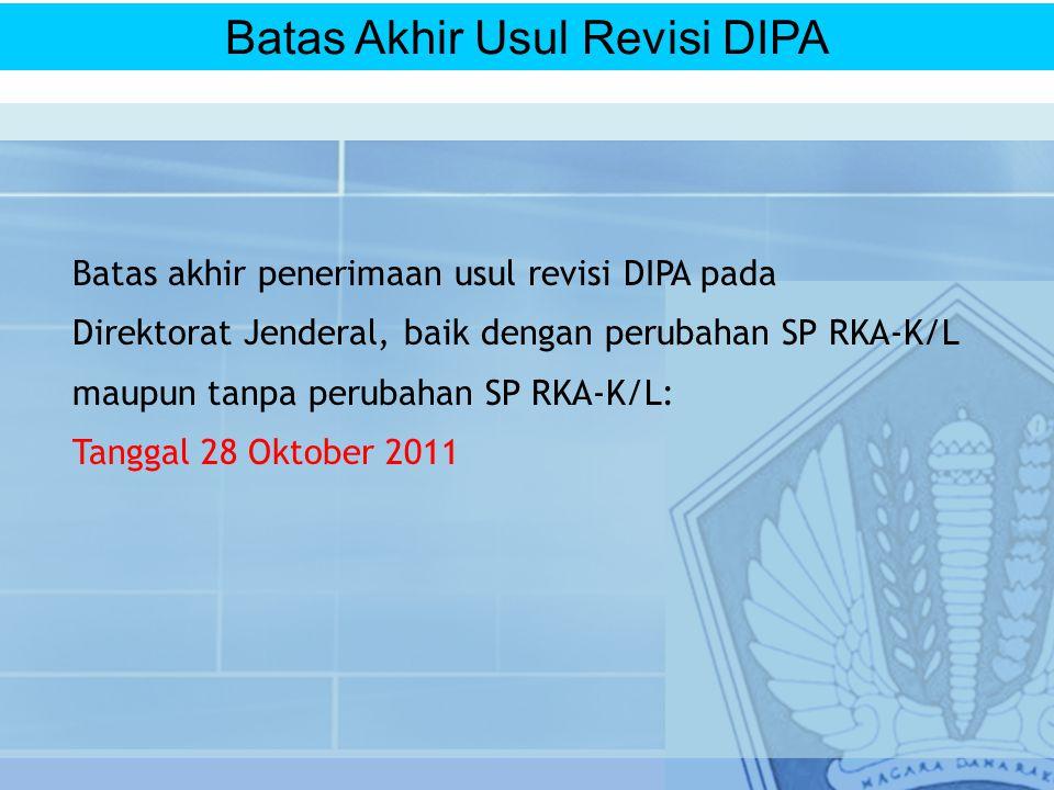 Batas akhir penerimaan usul revisi DIPA pada Direktorat Jenderal, baik dengan perubahan SP RKA-K/L maupun tanpa perubahan SP RKA-K/L: Tanggal 28 Oktober 2011 Batas Akhir Usul Revisi DIPA