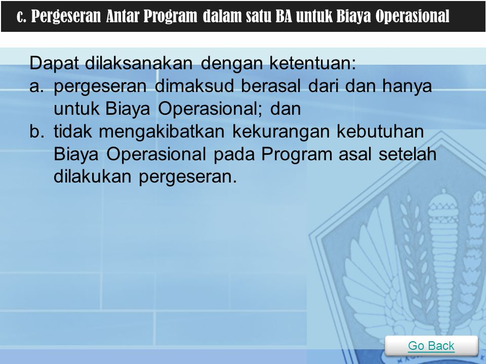 Dapat dilaksanakan dengan ketentuan: a.pergeseran dimaksud berasal dari dan hanya untuk Biaya Operasional; dan b.tidak mengakibatkan kekurangan kebutu