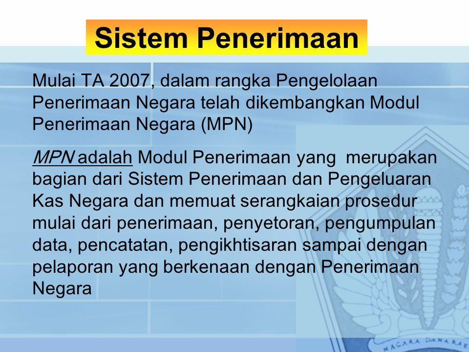 Mulai TA 2007, dalam rangka Pengelolaan Penerimaan Negara telah dikembangkan Modul Penerimaan Negara (MPN) MPN adalah Modul Penerimaan yang merupakan bagian dari Sistem Penerimaan dan Pengeluaran Kas Negara dan memuat serangkaian prosedur mulai dari penerimaan, penyetoran, pengumpulan data, pencatatan, pengikhtisaran sampai dengan pelaporan yang berkenaan dengan Penerimaan Negara Sistem Penerimaan