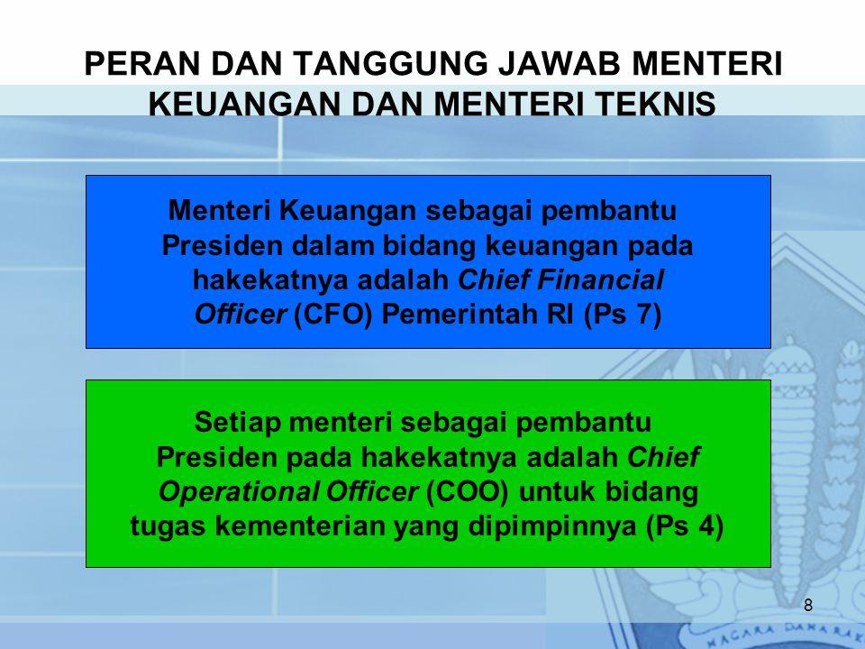 PERAN DAN TANGGUNG JAWAB MENTERI KEUANGAN DAN MENTERI TEKNIS 8 Menteri Keuangan sebagai pembantu Presiden dalam bidang keuangan pada hakekatnya adalah Chief Financial Officer (CFO) Pemerintah RI (Ps 7) Setiap menteri sebagai pembantu Presiden pada hakekatnya adalah Chief Operational Officer (COO) untuk bidang tugas kementerian yang dipimpinnya (Ps 4)