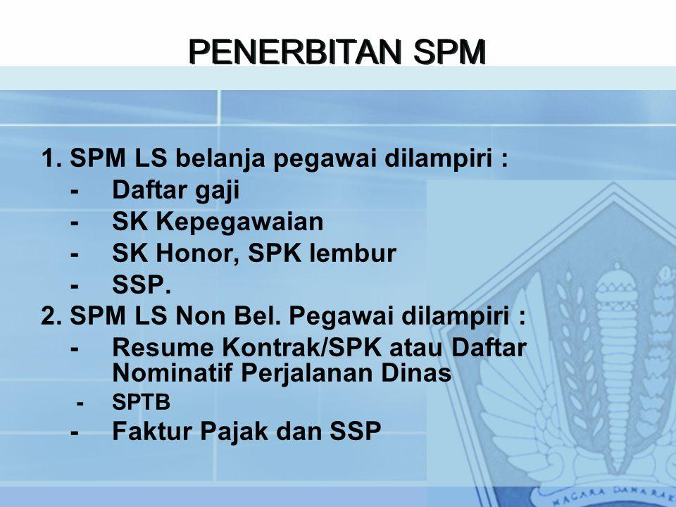 PENERBITAN SPM 1. SPM LS belanja pegawai dilampiri : - Daftar gaji - SK Kepegawaian - SK Honor, SPK lembur - SSP. 2. SPM LS Non Bel. Pegawai dilampiri