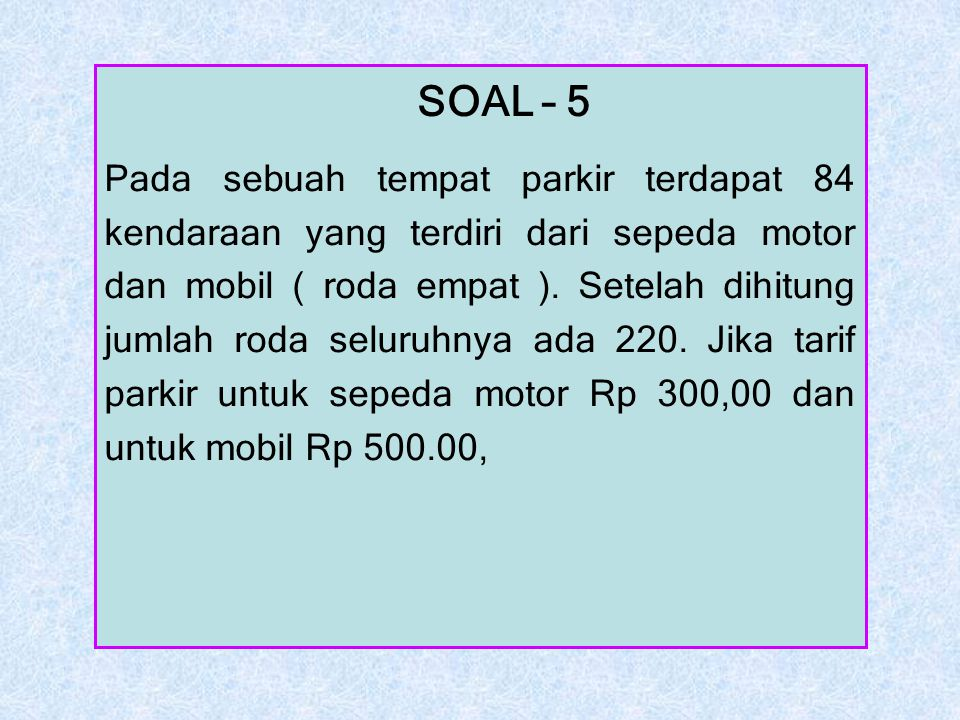 SOAL – 5 Pada sebuah tempat parkir terdapat 84 kendaraan yang terdiri dari sepeda motor dan mobil ( roda empat ). Setelah dihitung jumlah roda seluruh