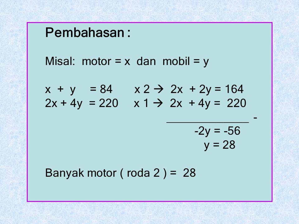 Pembahasan : Misal: motor = x dan mobil = y x + y = 84 x 2  2x + 2y = 164 2x + 4y = 220 x 1  2x + 4y = 220 _____________ - -2y = -56 y = 28 Banyak m