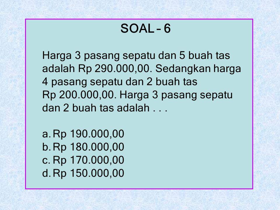 SOAL – 6 Harga 3 pasang sepatu dan 5 buah tas adalah Rp 290.000,00. Sedangkan harga 4 pasang sepatu dan 2 buah tas Rp 200.000,00. Harga 3 pasang sepat