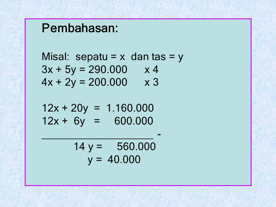 Pembahasan: Misal: sepatu = x dan tas = y 3x + 5y = 290.000 x 4 4x + 2y = 200.000 x 3 12x + 20y = 1.160.000 12x + 6y = 600.000 ___________________ - 1