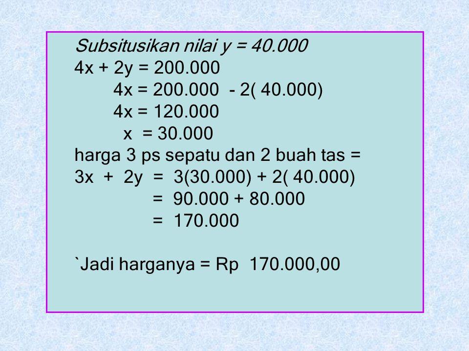 Subsitusikan nilai y = 40.000 4x + 2y = 200.000 4x = 200.000 - 2( 40.000) 4x = 120.000 x = 30.000 harga 3 ps sepatu dan 2 buah tas = 3x + 2y = 3(30.00
