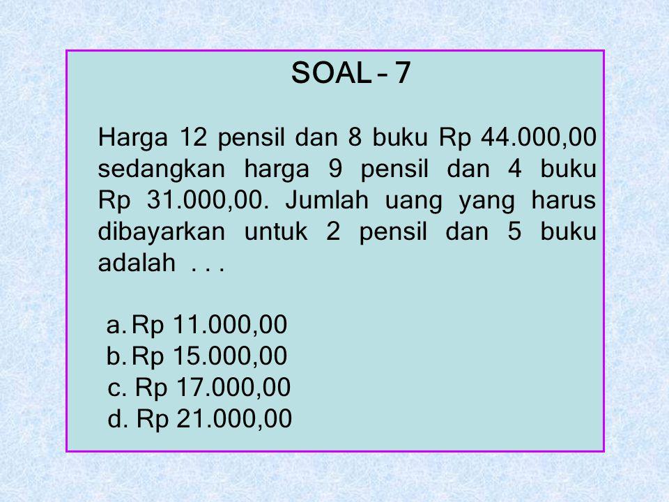 SOAL – 7 Harga 12 pensil dan 8 buku Rp 44.000,00 sedangkan harga 9 pensil dan 4 buku Rp 31.000,00. Jumlah uang yang harus dibayarkan untuk 2 pensil da