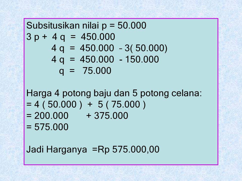 Subsitusikan nilai p = 50.000 3 p + 4 q = 450.000 4 q = 450.000 – 3( 50.000) 4 q = 450.000 - 150.000 q = 75.000 Harga 4 potong baju dan 5 potong celan