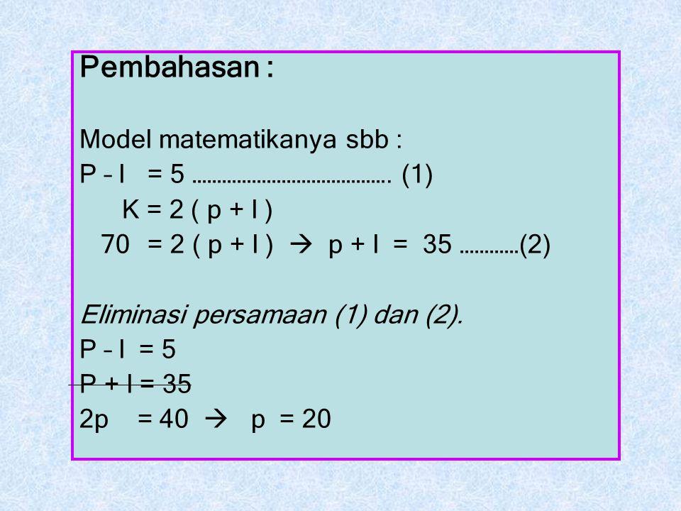 Pembahasan : Model matematikanya sbb : P – l = 5 …………………………………. (1) K = 2 ( p + l ) 70 = 2 ( p + l )  p + l = 35 …………(2) Eliminasi persamaan (1) dan