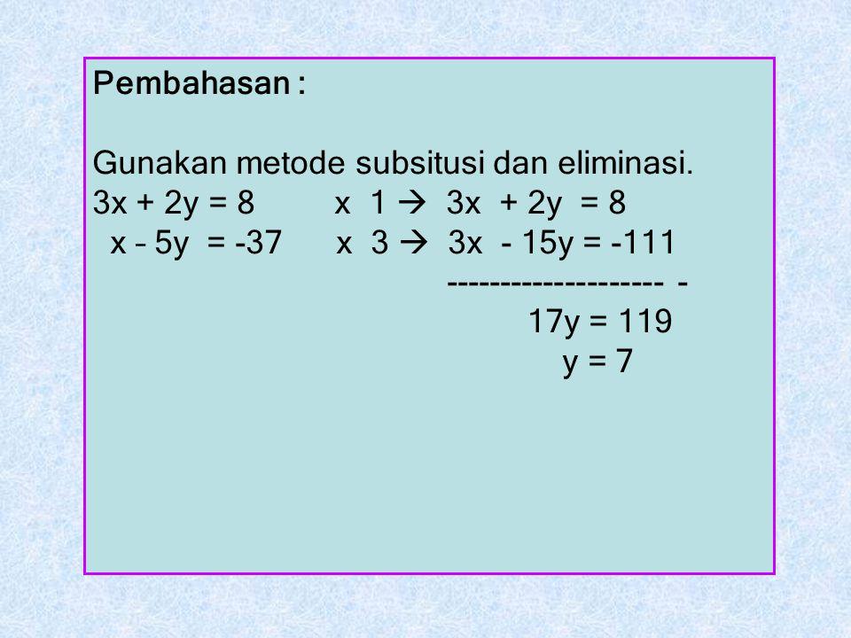 Pembahasan : Gunakan metode subsitusi dan eliminasi. 3x + 2y = 8 x 1  3x + 2y = 8 x – 5y = -37 x 3  3x - 15y = -111 -------------------- - 17y = 119