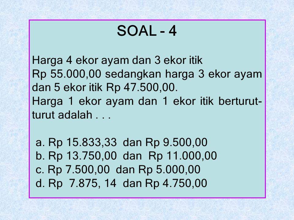 SOAL - 4 Harga 4 ekor ayam dan 3 ekor itik Rp 55.000,00 sedangkan harga 3 ekor ayam dan 5 ekor itik Rp 47.500,00. Harga 1 ekor ayam dan 1 ekor itik be