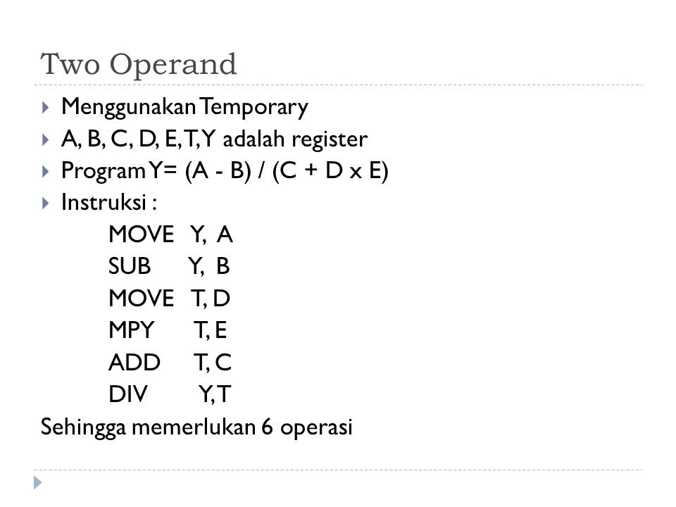 Two Operand  Menggunakan Temporary  A, B, C, D, E, T, Y adalah register  Program Y= (A - B) / (C + D x E)  Instruksi : MOVE Y, A SUB Y, B MOVE T,