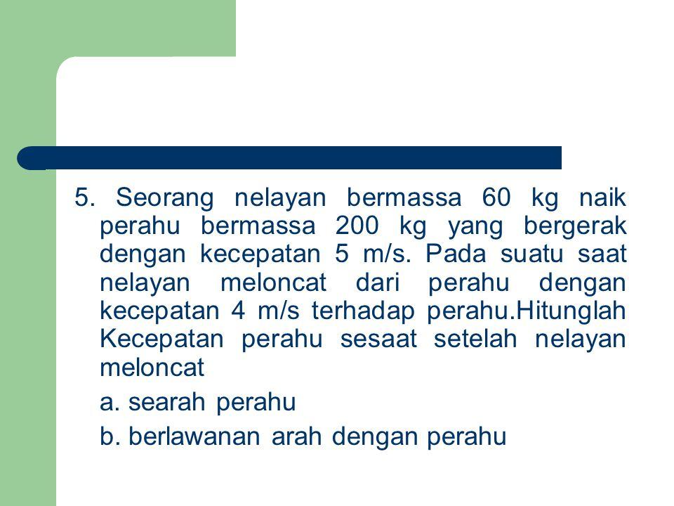5. Seorang nelayan bermassa 60 kg naik perahu bermassa 200 kg yang bergerak dengan kecepatan 5 m/s. Pada suatu saat nelayan meloncat dari perahu denga