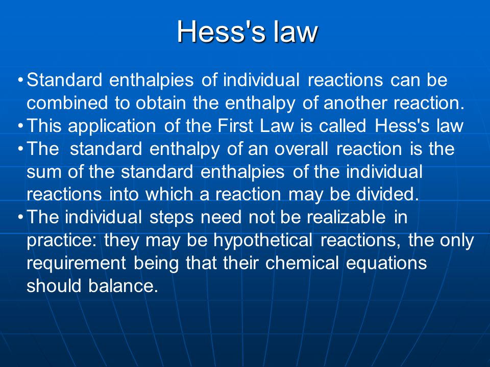 Hess's law Standard enthalpies of individual reactions can be combined to obtain the enthalpy of another reaction. This application of the First Law i