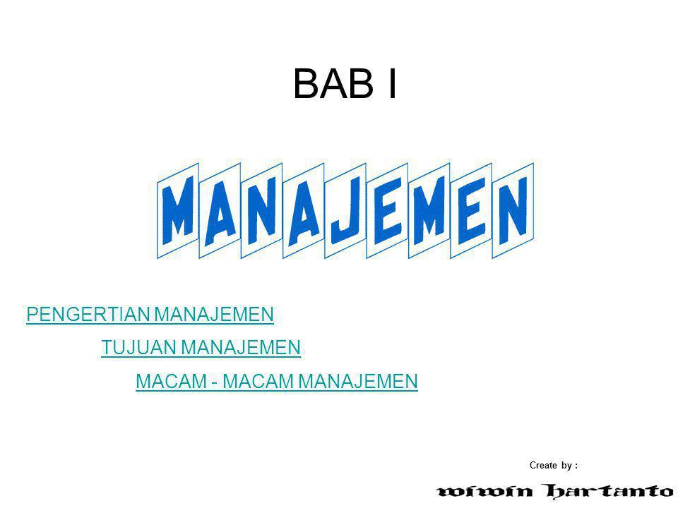 BAB I Create by : TUJUAN MANAJEMEN PENGERTIAN MANAJEMEN MACAM - MACAM MANAJEMEN