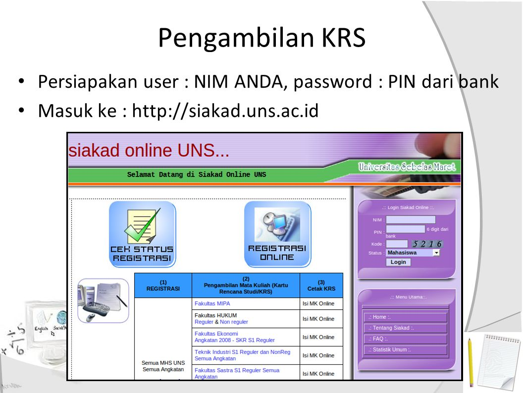 Pengambilan KRS Persiapakan user : NIM ANDA, password : PIN dari bank Masuk ke : http://siakad.uns.ac.id