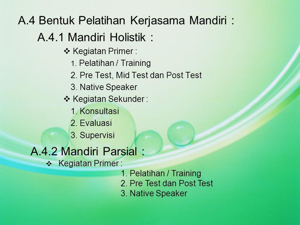A.4 Bentuk Pelatihan Kerjasama Mandiri : A.4.1 Mandiri Holistik :  Kegiatan Primer : 1. Pelatihan / Training 2. Pre Test, Mid Test dan Post Test 3. N