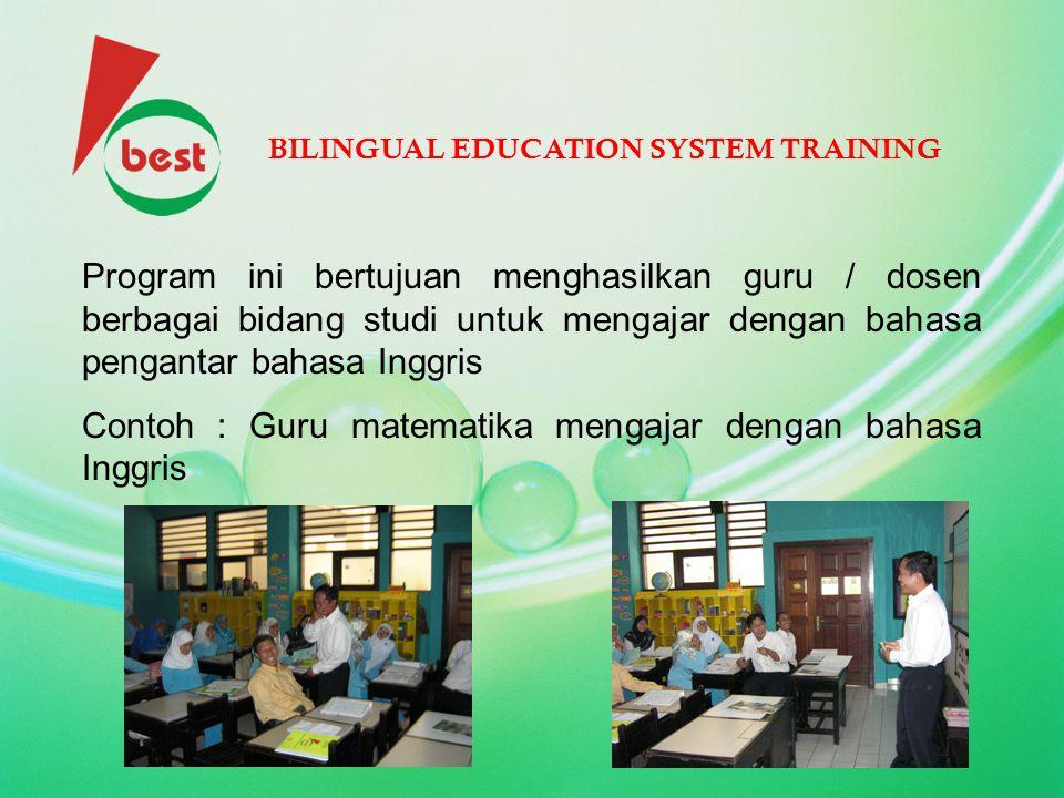 BILINGUAL EDUCATION SYSTEM TRAINING Program ini bertujuan menghasilkan guru / dosen berbagai bidang studi untuk mengajar dengan bahasa pengantar bahas