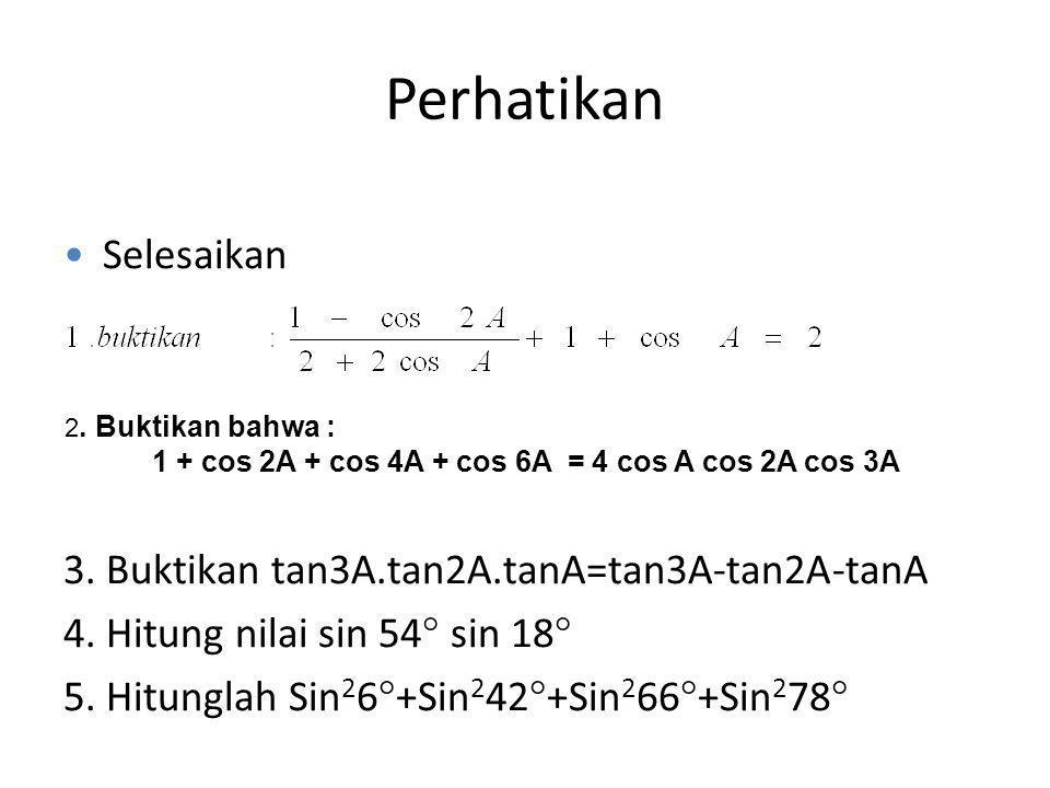Perhatikan Selesaikan 3. Buktikan tan3A.tan2A.tanA=tan3A-tan2A-tanA 4. Hitung nilai sin 54  sin 18  5. Hitunglah Sin 2 6  +Sin 2 42  +Sin 2 66  +