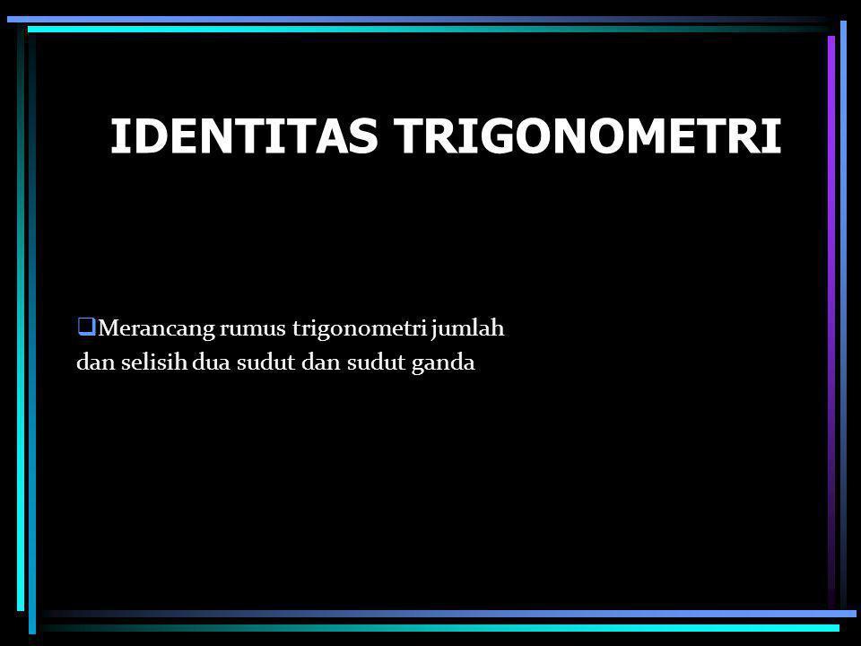 IDENTITAS TRIGONOMETRI  Merancang rumus trigonometri jumlah dan selisih dua sudut dan sudut ganda