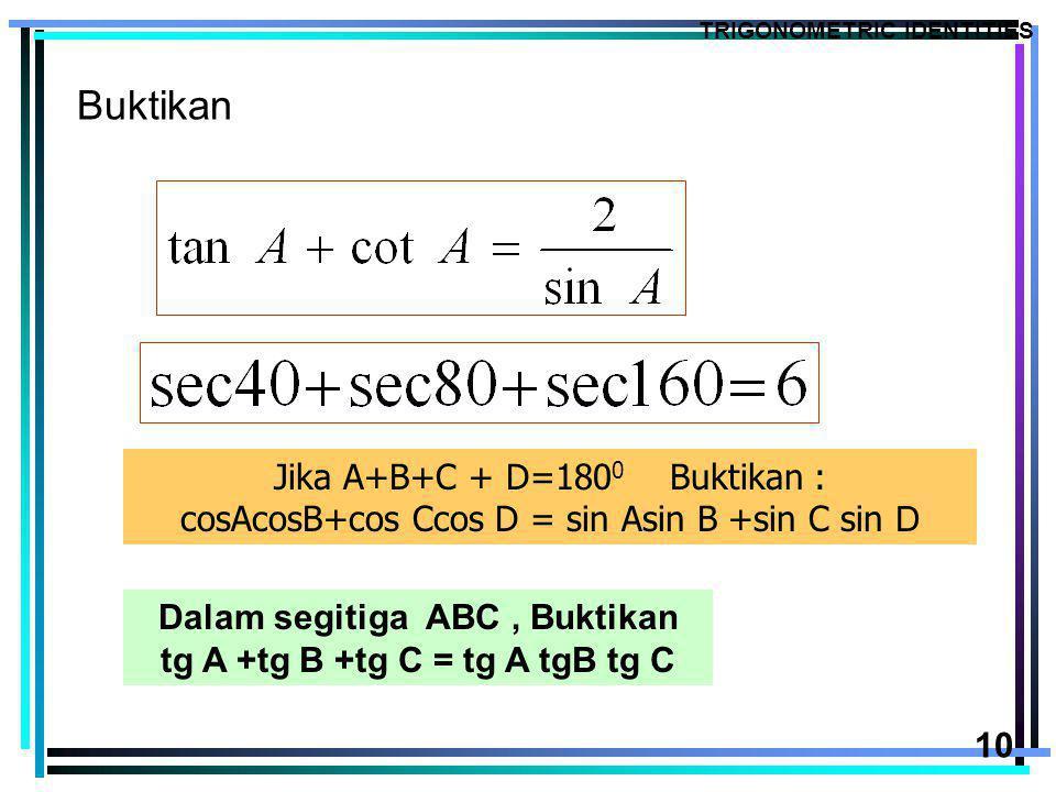 10 Buktikan TRIGONOMETRIC IDENTITIES Jika A+B+C + D=180 0 Buktikan : cosAcosB+cos Ccos D = sin Asin B +sin C sin D Dalam segitiga ABC, Buktikan tg A +